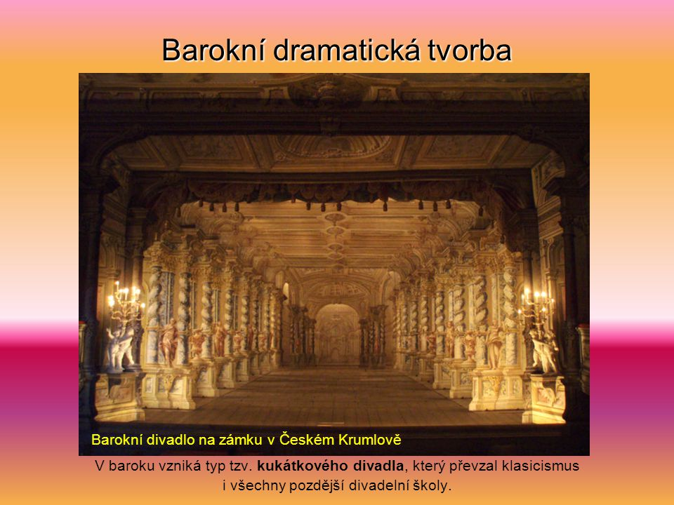 Barokní dramatická tvorba Neobyčejný rozvoj zaznamenala divadelní tvorba v dvorském prostředí, které si mohlo dovolit skvěle vybavené scény, bohaté na