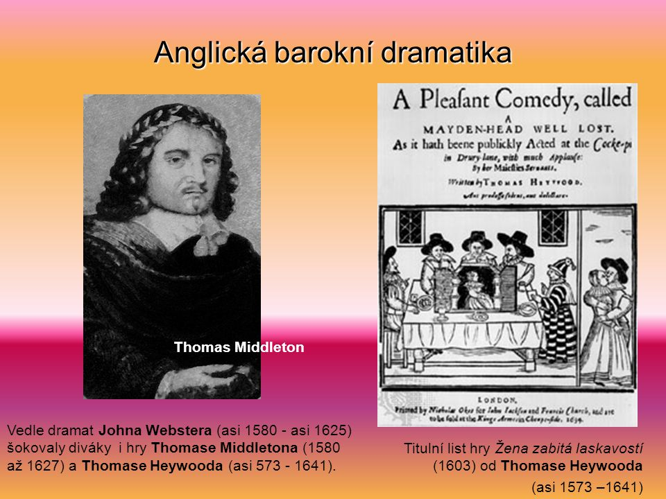 Anglická barokní dramatika Vedle dramat Johna Webstera (asi 1580 - asi 1625) šokovaly diváky i hry Thomase Middletona (1580 až 1627) a Thomase Heywooda (asi 573 - 1641).