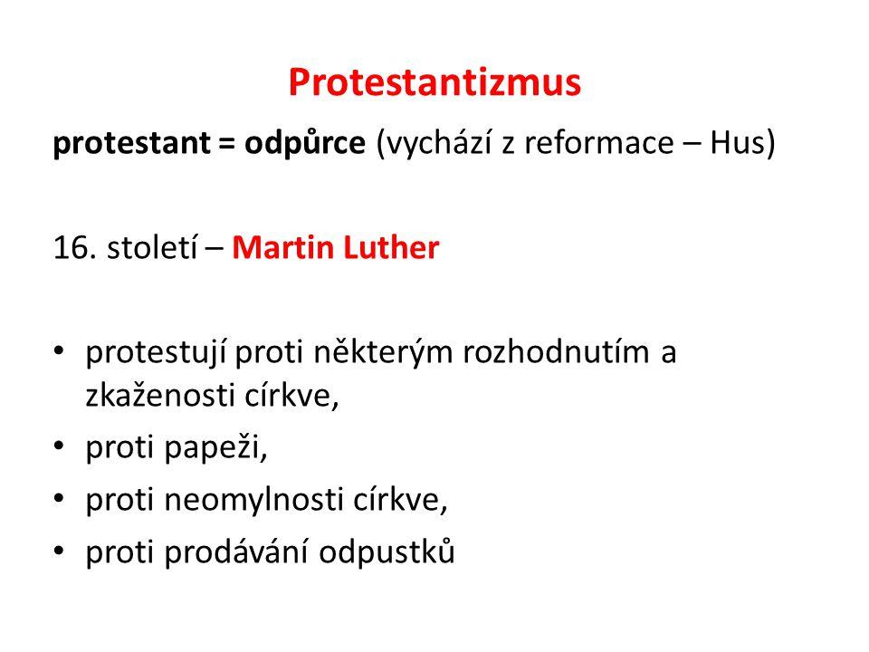 Protestantizmus protestant = odpůrce (vychází z reformace – Hus) 16. století – Martin Luther protestují proti některým rozhodnutím a zkaženosti církve