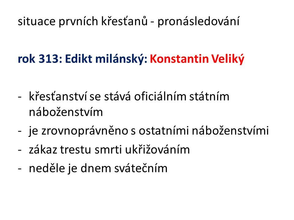 situace prvních křesťanů - pronásledování rok 313: Edikt milánský: Konstantin Veliký -křesťanství se stává oficiálním státním náboženstvím -je zrovnoprávněno s ostatními náboženstvími -zákaz trestu smrti ukřižováním -neděle je dnem svátečním