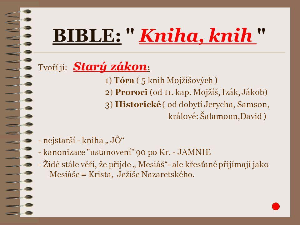 BIBLE: Kniha, knih Tvoří ji: Starý zákon : 1) Tóra ( 5 knih Mojžíšových ) 2) Proroci (od 11.