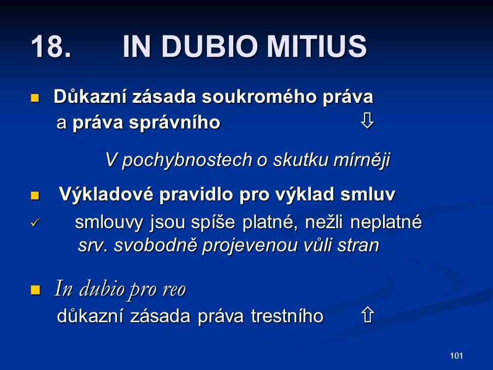 101 18. IN DUBIO MITIUS Důkazní zásada soukromého práva Důkazní zásada soukromého práva a práva správního  a práva správního  V pochybnostech o skut