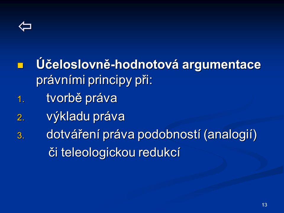 13  Účeloslovně-hodnotová argumentace právními principy při: Účeloslovně-hodnotová argumentace právními principy při: 1. tvorbě práva 2. výkladu práv