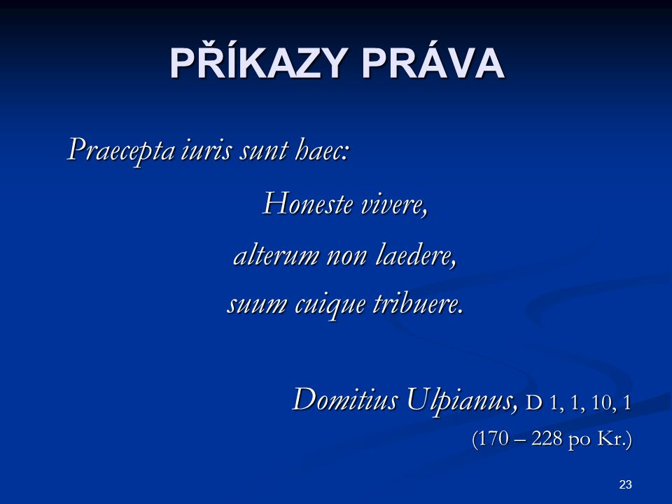 23 PŘÍKAZY PRÁVA Praecepta iuris sunt haec: Praecepta iuris sunt haec: Honeste vivere, Honeste vivere, alterum non laedere, alterum non laedere, suum cuique tribuere.