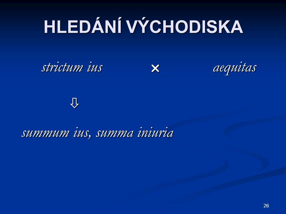 26 HLEDÁNÍ VÝCHODISKA strictum ius  aequitas strictum ius  aequitas  summum ius, summa iniuria summum ius, summa iniuria