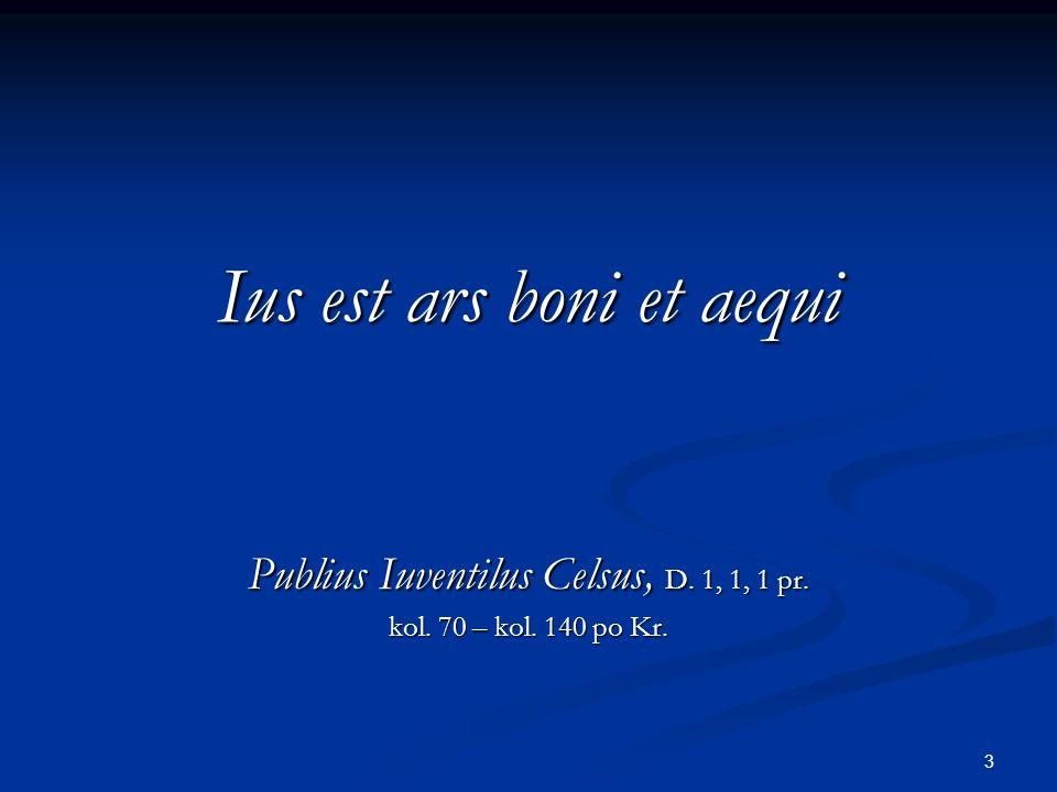 3 Ius est ars boni et aequi Publius Iuventilus Celsus, D. 1, 1, 1 pr. kol. 70 – kol. 140 po Kr.