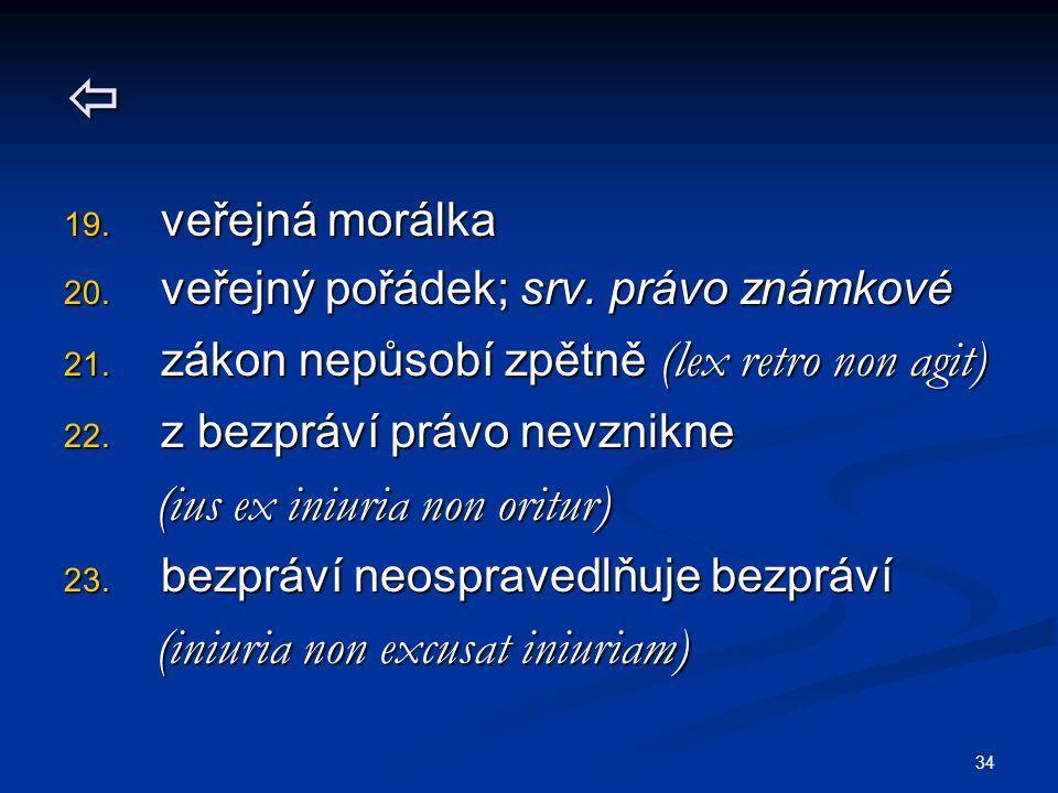 34  19. veřejná morálka 20. veřejný pořádek; srv. právo známkové 21. zákon nepůsobí zpětně (lex retro non agit) 22. z bezpráví právo nevznikne (ius e