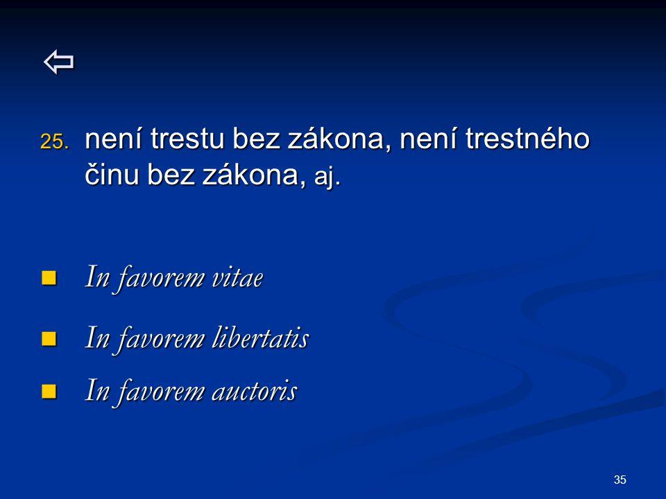 35  25. není trestu bez zákona, není trestného činu bez zákona, aj. In favorem vitae In favorem vitae In favorem libertatis In favorem libertatis In