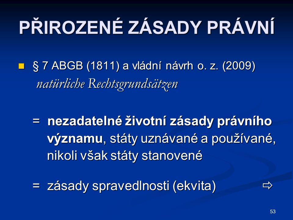 53 PŘIROZENÉ ZÁSADY PRÁVNÍ § 7 ABGB (1811) a vládní návrh o. z. (2009) § 7 ABGB (1811) a vládní návrh o. z. (2009) natürliche Rechtsgrundsätzen natürl