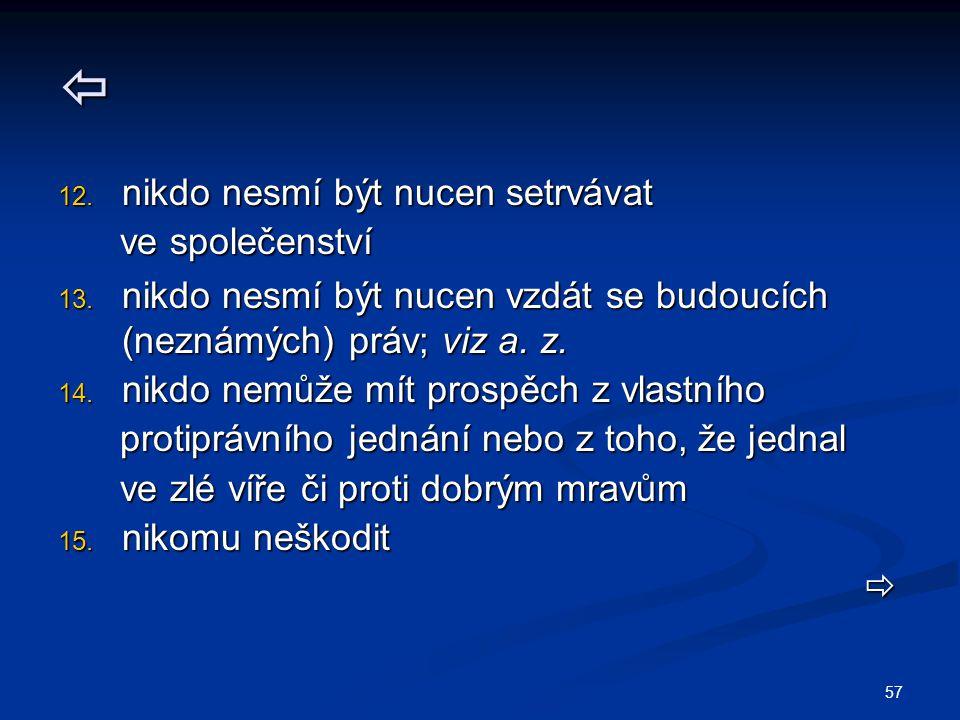 57  12. nikdo nesmí být nucen setrvávat ve společenství ve společenství 13. nikdo nesmí být nucen vzdát se budoucích (neznámých) práv; viz a. z. 14.