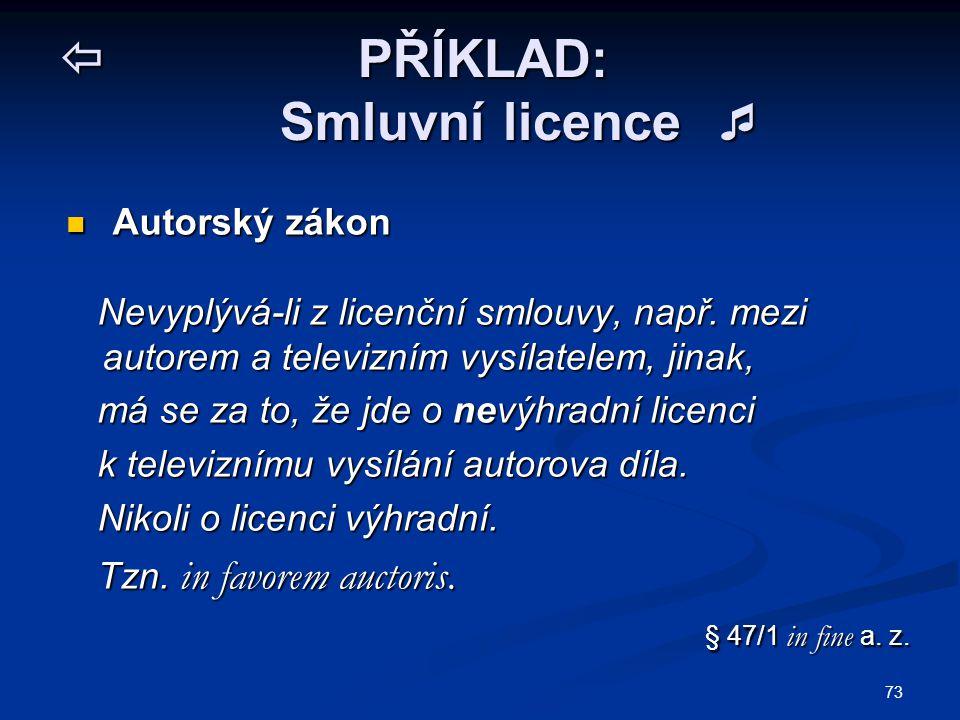 73  PŘÍKLAD: Smluvní licence  Autorský zákon Autorský zákon Nevyplývá-li z licenční smlouvy, např. mezi autorem a televizním vysílatelem, jinak, Nev