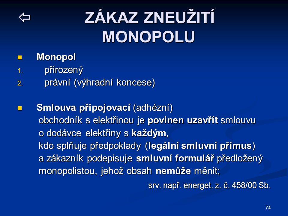74  ZÁKAZ ZNEUŽITÍ MONOPOLU Monopol Monopol 1. přirozený 2. právní (výhradní koncese) Smlouva připojovací (adhézní) Smlouva připojovací (adhézní) obc
