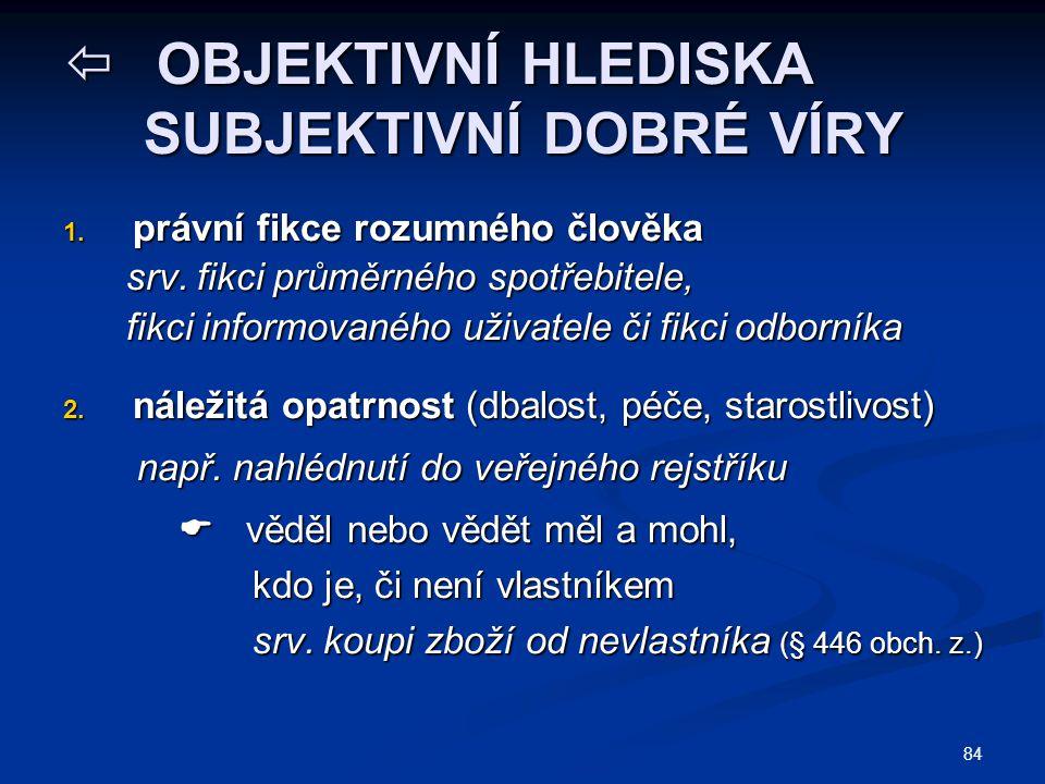 84  OBJEKTIVNÍ HLEDISKA SUBJEKTIVNÍ DOBRÉ VÍRY 1. právní fikce rozumného člověka srv. fikci průměrného spotřebitele, srv. fikci průměrného spotřebite