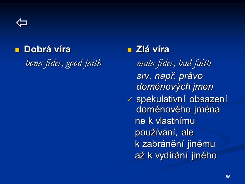 88  Dobrá víra Dobrá víra bona fides, good faith bona fides, good faith Zlá víra mala fides, bad faith srv. např. právo doménových jmen spekulativní