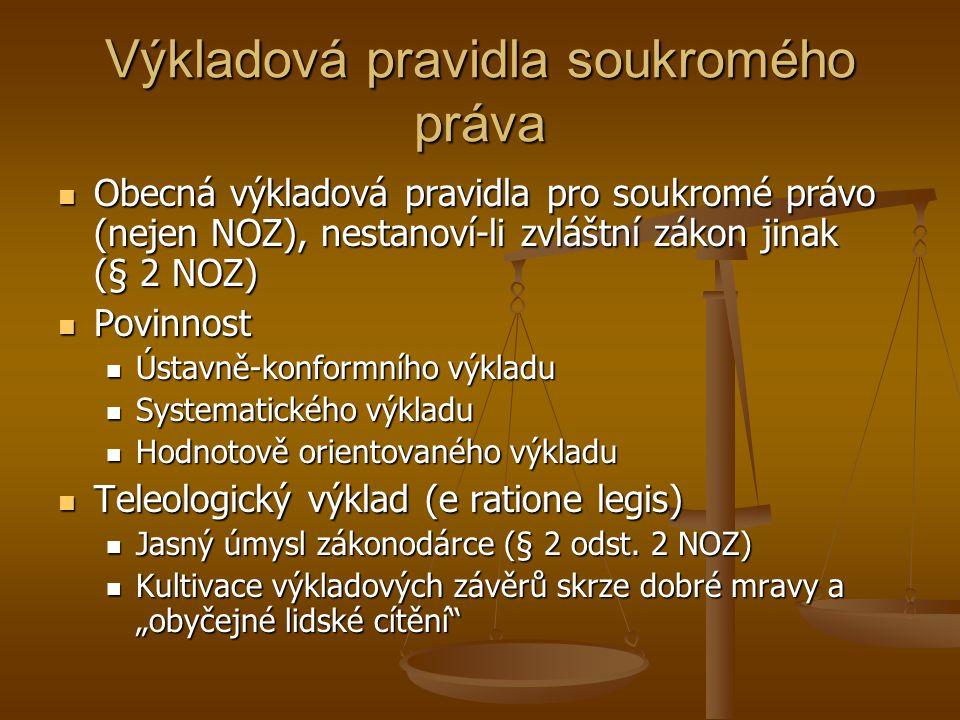 Výkladová pravidla soukromého práva Obecná výkladová pravidla pro soukromé právo (nejen NOZ), nestanoví-li zvláštní zákon jinak (§ 2 NOZ) Obecná výkladová pravidla pro soukromé právo (nejen NOZ), nestanoví-li zvláštní zákon jinak (§ 2 NOZ) Povinnost Povinnost Ústavně-konformního výkladu Ústavně-konformního výkladu Systematického výkladu Systematického výkladu Hodnotově orientovaného výkladu Hodnotově orientovaného výkladu Teleologický výklad (e ratione legis) Teleologický výklad (e ratione legis) Jasný úmysl zákonodárce (§ 2 odst.