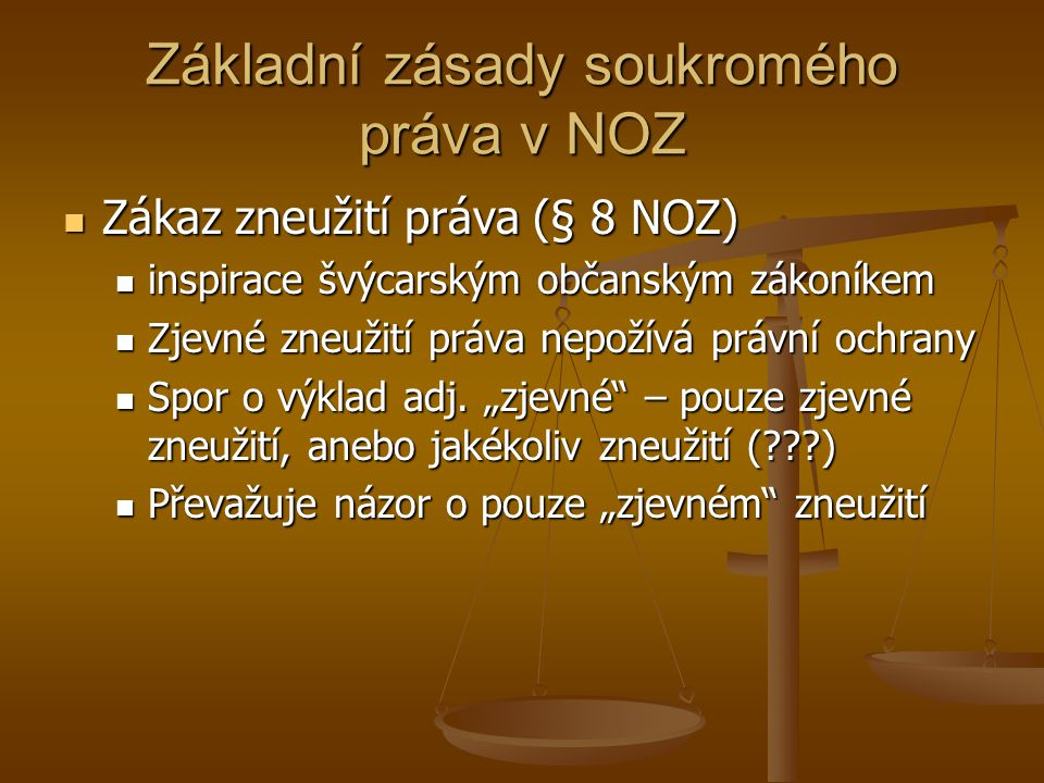Základní zásady soukromého práva v NOZ Zákaz zneužití práva (§ 8 NOZ) Zákaz zneužití práva (§ 8 NOZ) inspirace švýcarským občanským zákoníkem inspirace švýcarským občanským zákoníkem Zjevné zneužití práva nepožívá právní ochrany Zjevné zneužití práva nepožívá právní ochrany Spor o výklad adj.