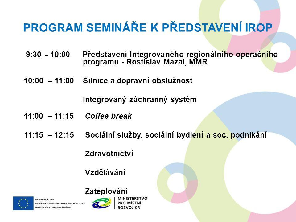 PROGRAM SEMINÁŘE K PŘEDSTAVENÍ IROP 9:30 – 10:00 Představení Integrovaného regionálního operačního programu - Rostislav Mazal, MMR 10:00 – 11:00 Silni