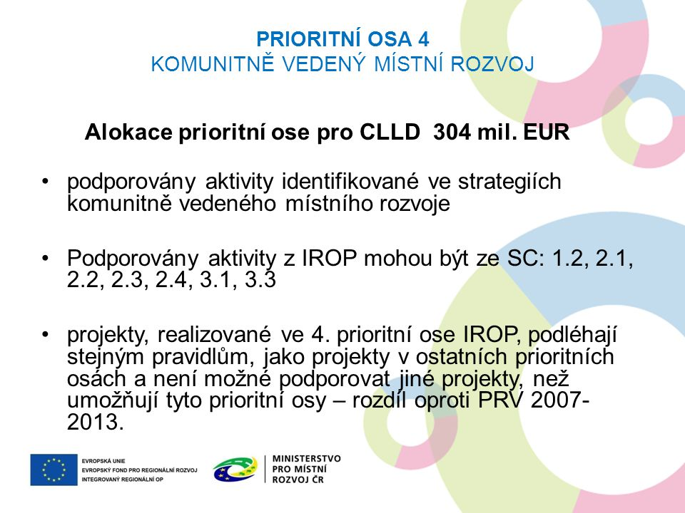 PRIORITNÍ OSA 4 KOMUNITNĚ VEDENÝ MÍSTNÍ ROZVOJ Alokace prioritní ose pro CLLD 304 mil. EUR podporovány aktivity identifikované ve strategiích komunitn