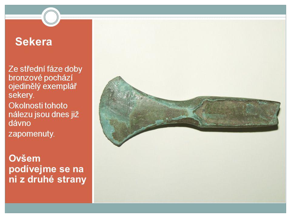 Sekera Ze střední fáze doby bronzové pochází ojedinělý exemplář sekery. Okolnosti tohoto nálezu jsou dnes již dávno zapomenuty. Ovšem podívejme se na