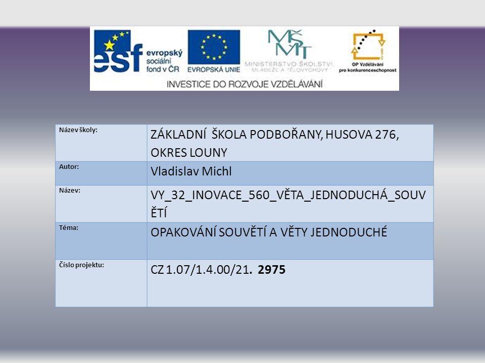 Název školy: ZÁKLADNÍ ŠKOLA PODBOŘANY, HUSOVA 276, OKRES LOUNY Autor: Vladislav Michl Název: VY_32_INOVACE_560_VĚTA_JEDNODUCHÁ_SOUV ĚTÍ Téma: OPAKOVÁNÍ SOUVĚTÍ A VĚTY JEDNODUCHÉ Číslo projektu: CZ 1.07/1.4.00/21.