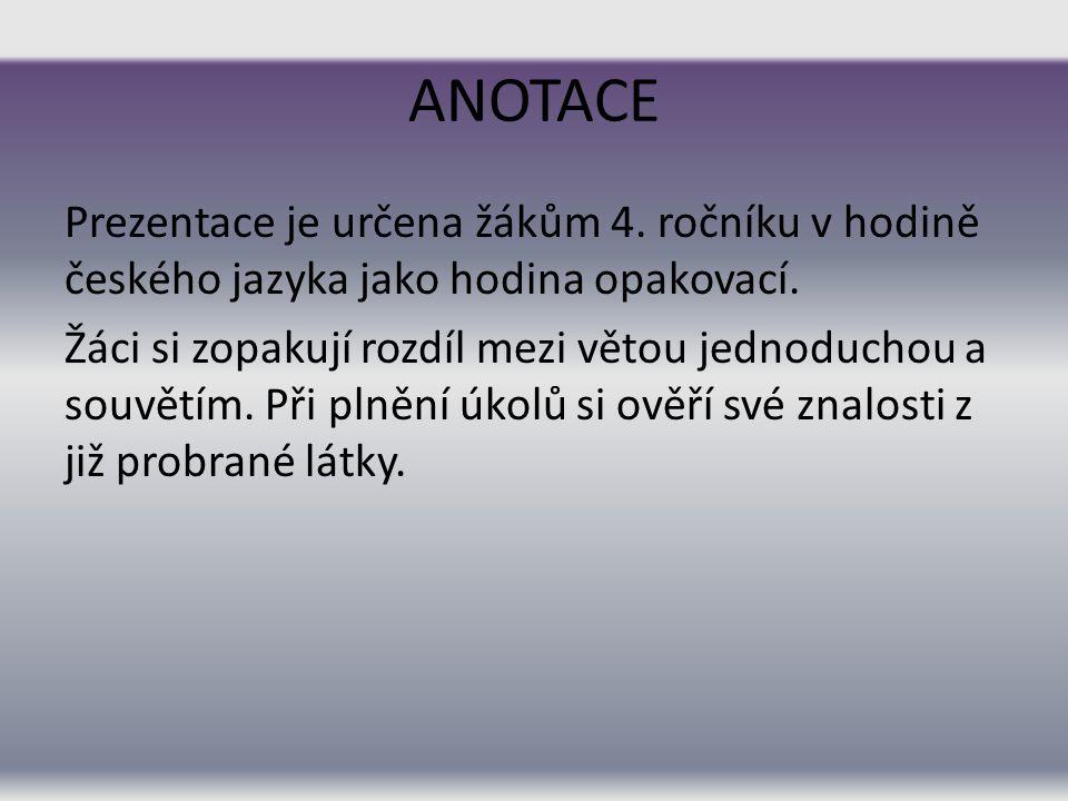 ANOTACE Prezentace je určena žákům 4. ročníku v hodině českého jazyka jako hodina opakovací. Žáci si zopakují rozdíl mezi větou jednoduchou a souvětím
