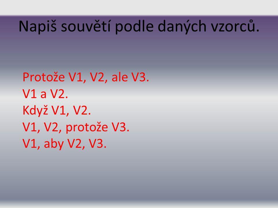 Napiš souvětí podle daných vzorců. Protože V1, V2, ale V3. V1 a V2. Když V1, V2. V1, V2, protože V3. V1, aby V2, V3.