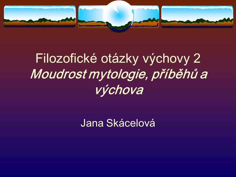 Filozofické otázky výchovy 2 Moudrost mytologie, příběhů a výchova Jana Skácelová