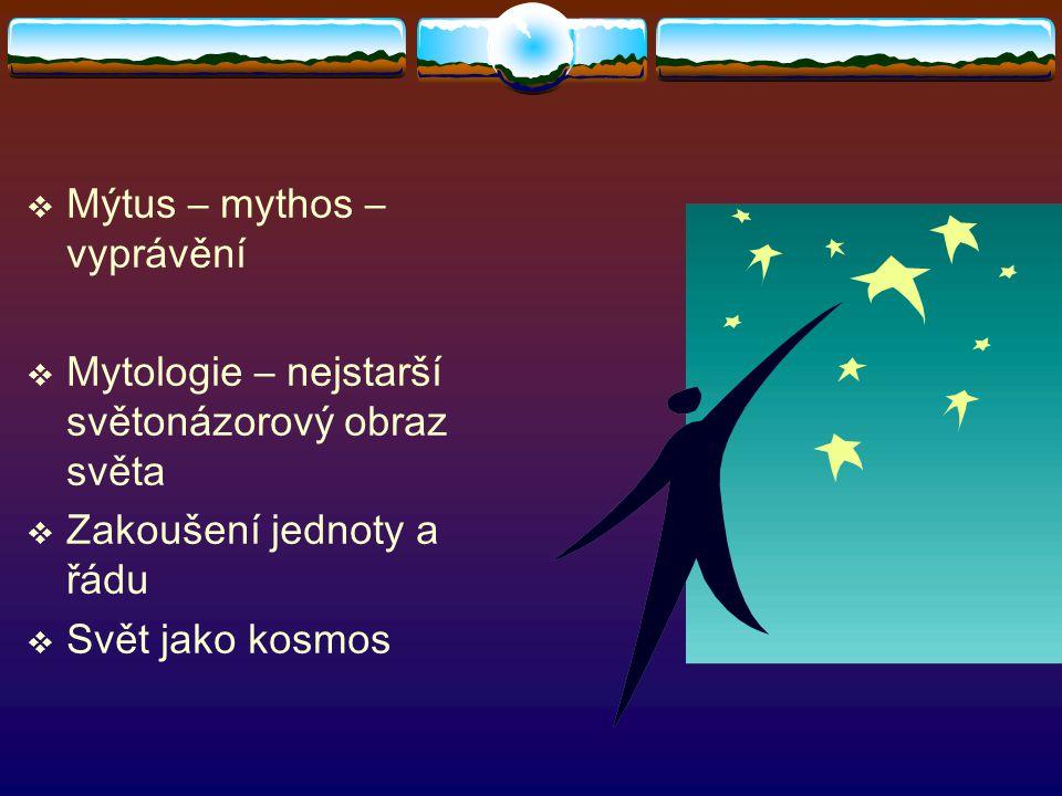  Mýtus – mythos – vyprávění  Mytologie – nejstarší světonázorový obraz světa  Zakoušení jednoty a řádu  Svět jako kosmos
