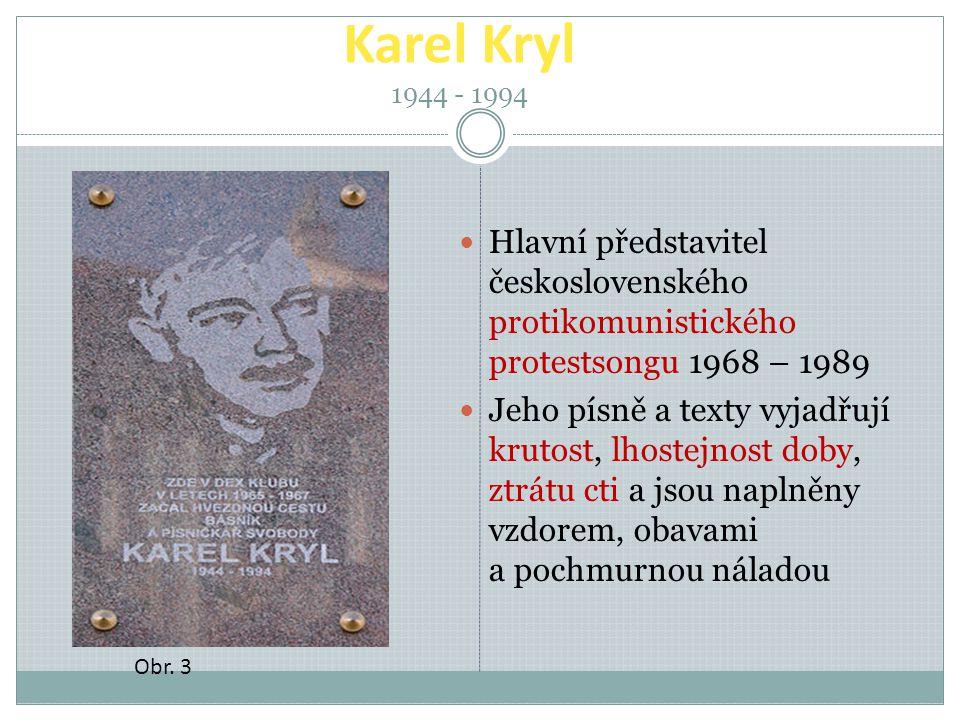 Karel Kryl 1944 - 1994 Hlavní představitel československého protikomunistického protestsongu 1968 – 1989 Jeho písně a texty vyjadřují krutost, lhostejnost doby, ztrátu cti a jsou naplněny vzdorem, obavami a pochmurnou náladou Obr.