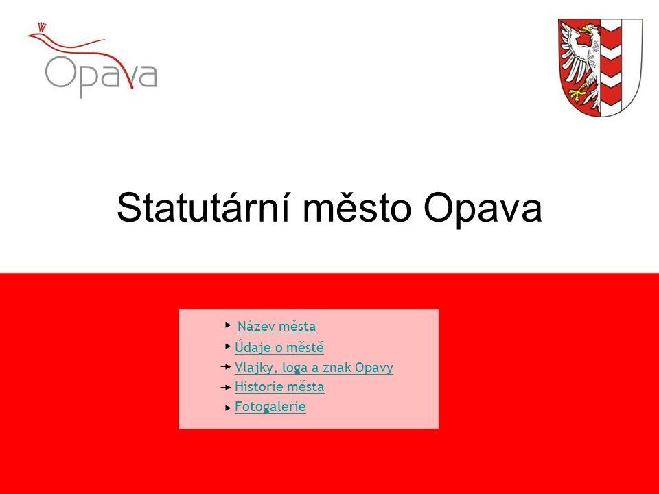Statutární město Opava Název města Údaje o městě Vlajky, loga a znak Opavy Historie města Fotogalerie
