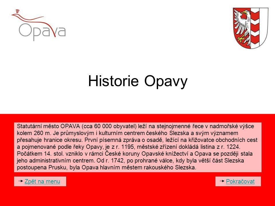 Historie Opavy Statutární město OPAVA (cca 60 000 obyvatel) leží na stejnojmenné řece v nadmořské výšce kolem 260 m. Je průmyslovým i kulturním centre