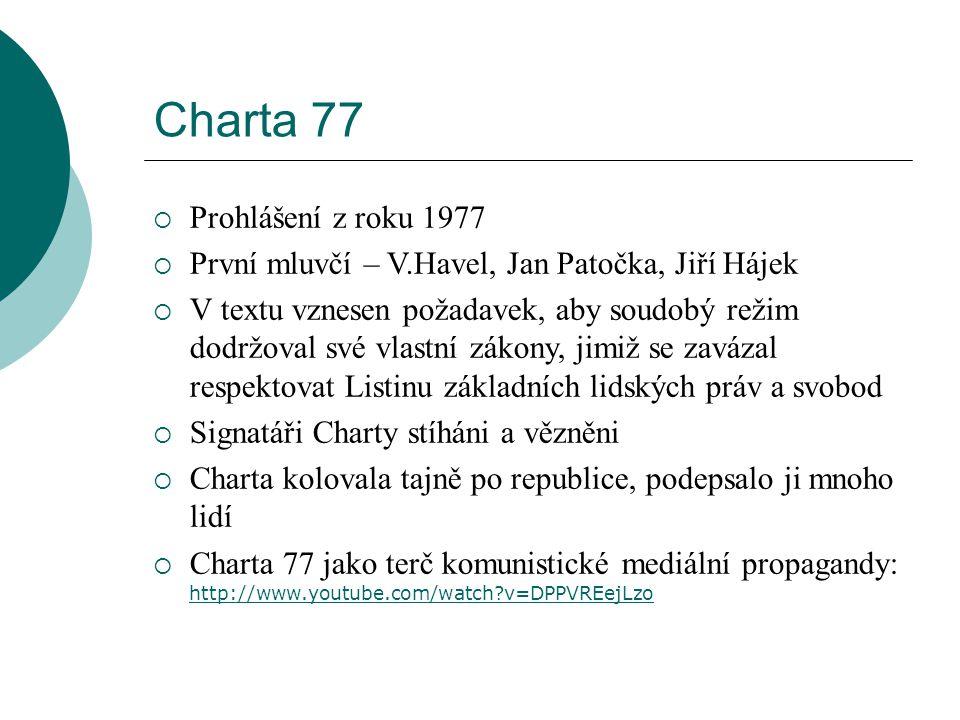 Charta 77  Prohlášení z roku 1977  První mluvčí – V.Havel, Jan Patočka, Jiří Hájek  V textu vznesen požadavek, aby soudobý režim dodržoval své vlastní zákony, jimiž se zavázal respektovat Listinu základních lidských práv a svobod  Signatáři Charty stíháni a vězněni  Charta kolovala tajně po republice, podepsalo ji mnoho lidí  Charta 77 jako terč komunistické mediální propagandy: http://www.youtube.com/watch?v=DPPVREejLzo http://www.youtube.com/watch?v=DPPVREejLzo