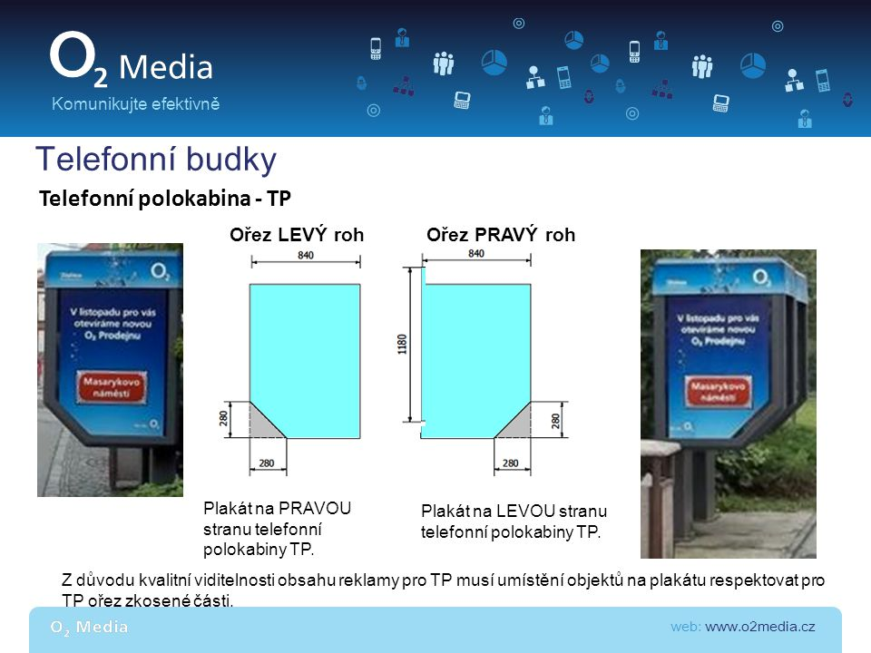 web: www.o2media.cz Komunikujte efektivně Telefonní budky Telefonní polokabina - TP Plakát na PRAVOU stranu telefonní polokabiny TP. Plakát na LEVOU s