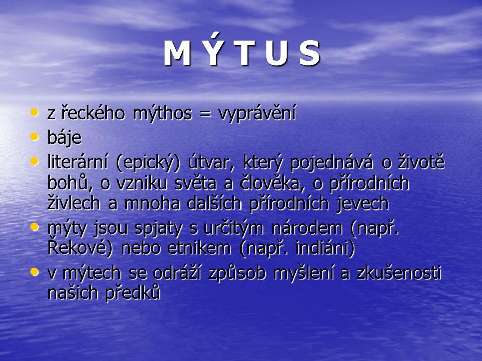 M Ý T U S z řeckého mýthos = vyprávění báje literární (epický) útvar, který pojednává o životě bohů, o vzniku světa a člověka, o přírodních živlech a