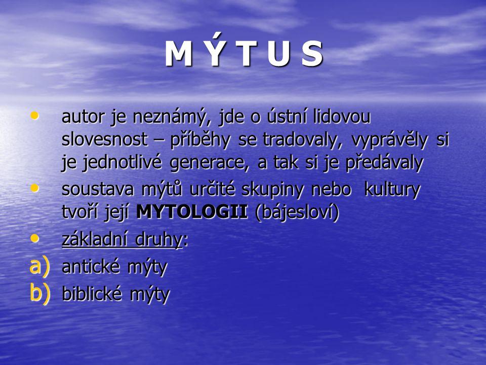 autor je neznámý, jde o ústní lidovou slovesnost – příběhy se tradovaly, vyprávěly si je jednotlivé generace, a tak si je předávaly soustava mýtů určité skupiny nebo kultury tvoří její MYTOLOGII (bájesloví) základní druhy: a) a ntické mýty b) b iblické mýty