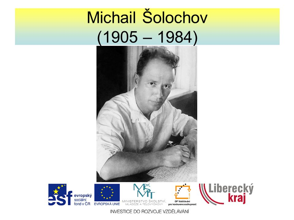 Základní charakteristika -sovětský prozaik, nositel Nobelovy ceny za literaturu (1965) -pocházel z vesnice na Donu, kde je tematicky zakotvena celá jeho tvorba; prožil tam téměř celý svůj život -za 2.