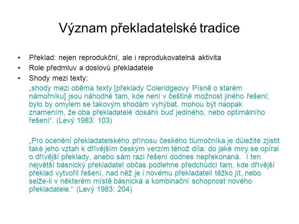 """Význam překladatelské tradice Překlad: nejen reprodukční, ale i reprodukovatelná aktivita Role předmluv a doslovů překladatele Shody mezi texty: """"shody mezi oběma texty [překlady Coleridgeovy Písně o starém námořníku] jsou náhodné tam, kde není v češtině možnost jiného řešení; bylo by omylem se takovým shodám vyhýbat, mohou být naopak znamením, že oba překladatelé dosáhli buď jediného, nebo optimálního řešení ."""