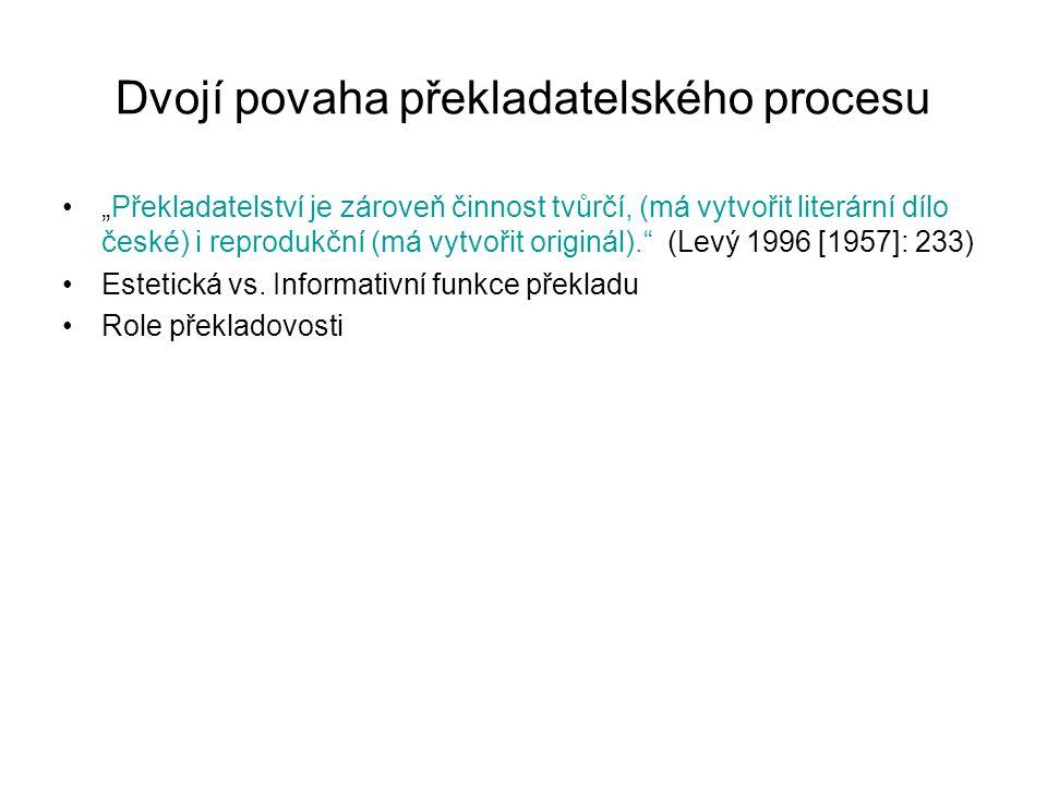 """Dvojí povaha překladatelského procesu """"Překladatelství je zároveň činnost tvůrčí, (má vytvořit literární dílo české) i reprodukční (má vytvořit originál). (Levý 1996 [1957]: 233) Estetická vs."""