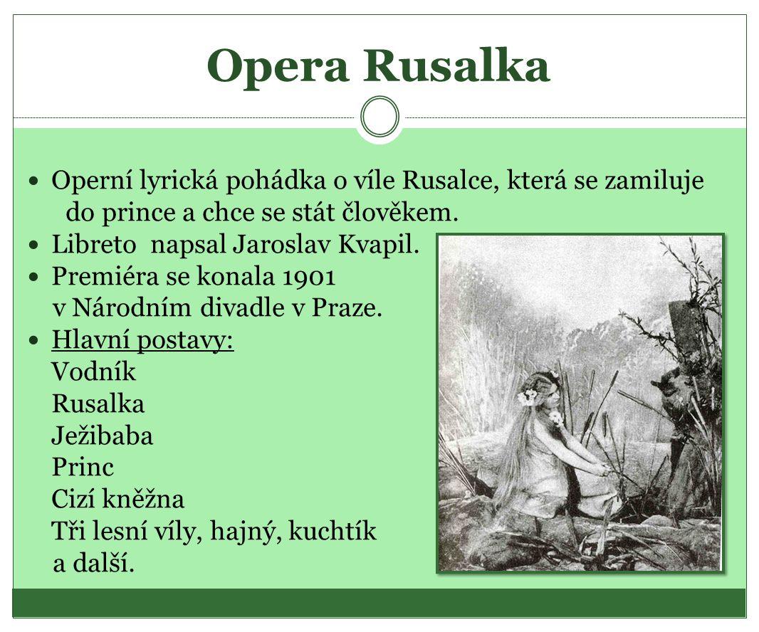 Opera Rusalka Operní lyrická pohádka o víle Rusalce, která se zamiluje do prince a chce se stát člověkem. Libreto napsal Jaroslav Kvapil. Premiéra se