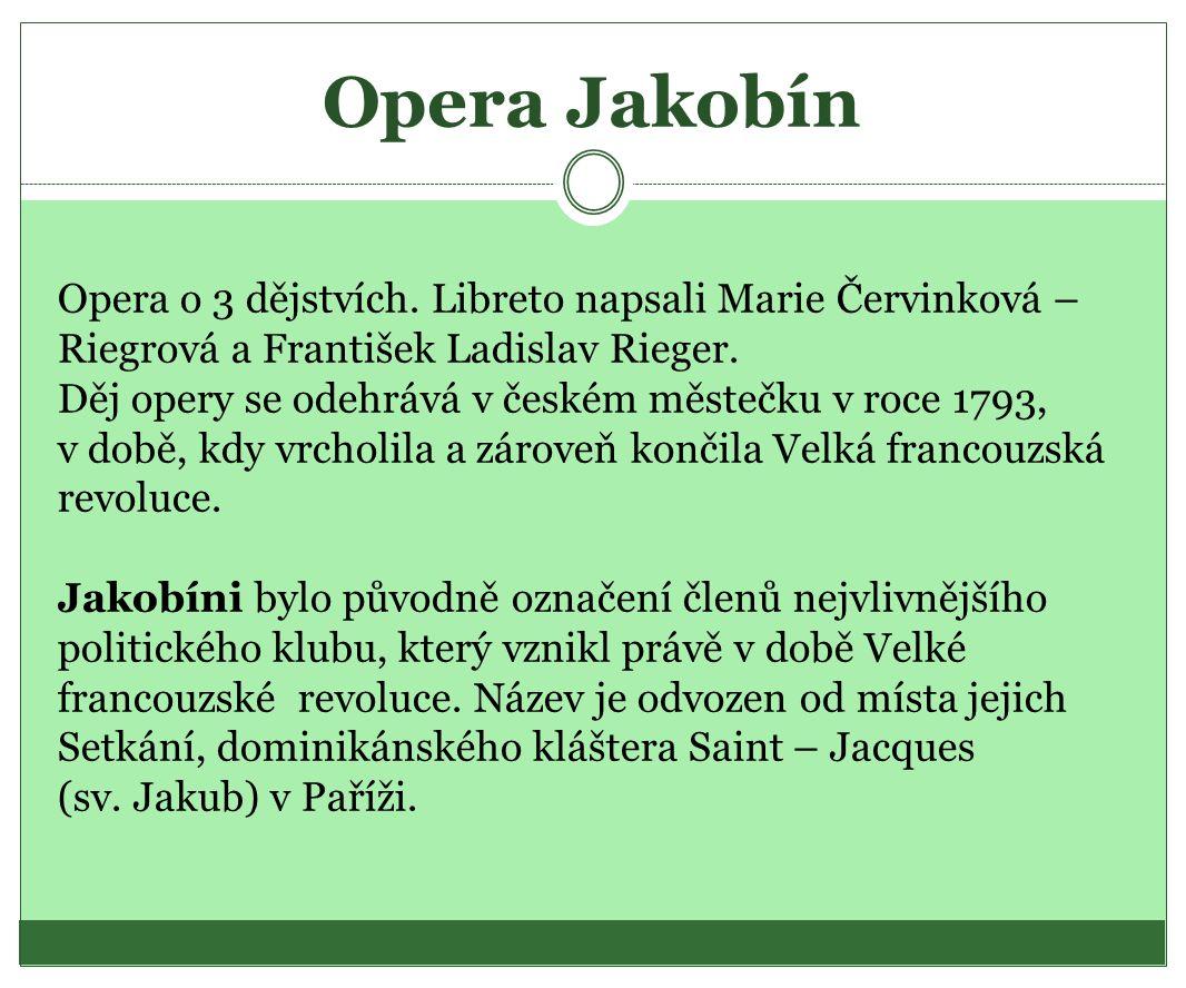 Opera Jakobín Opera o 3 dějstvích. Libreto napsali Marie Červinková – Riegrová a František Ladislav Rieger. Děj opery se odehrává v českém městečku v