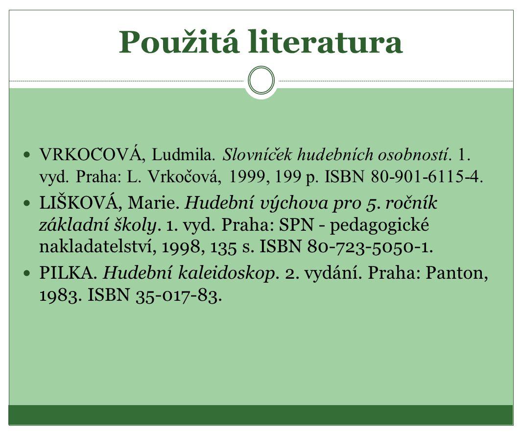 Použitá literatura VRKOC ̌ OVA, Ludmila. Slovnic ̌ ek hudebnich osobnosti. 1. vyd. Praha: L. Vrkoc ̌ ova, 1999, 199 p. ISBN 80-901-6115-4. LIŠKOVÁ, Ma