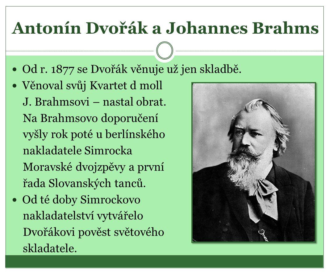 Antonín Dvořák a Johannes Brahms Od r. 1877 se Dvořák věnuje už jen skladbě. Věnoval svůj Kvartet d moll J. Brahmsovi – nastal obrat. Na Brahmsovo dop