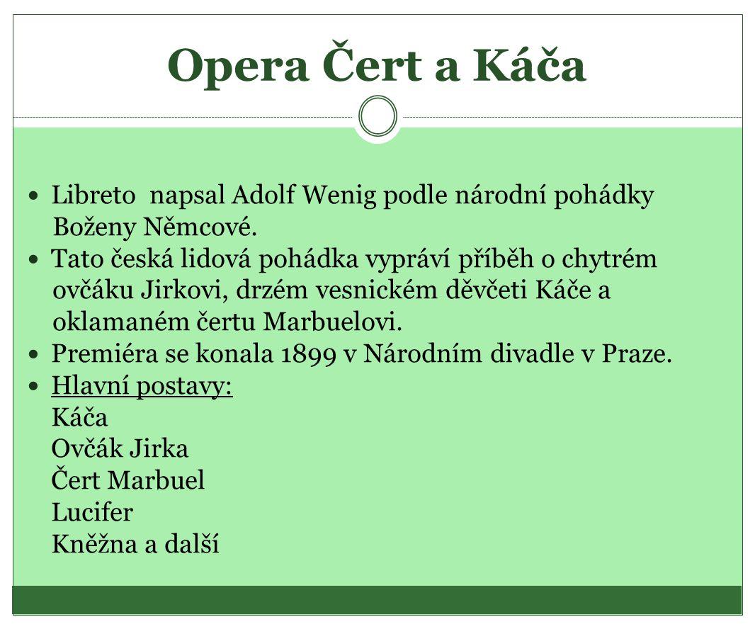 Opera Čert a Káča Libreto napsal Adolf Wenig podle národní pohádky Boženy Němcové. Tato česká lidová pohádka vypráví příběh o chytrém ovčáku Jirkovi,