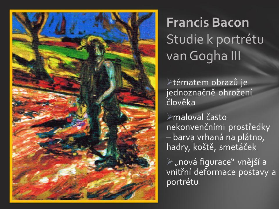 """ tématem obrazů je jednoznačně ohrožení člověka  maloval často nekonvenčními prostředky – barva vrhaná na plátno, hadry, koště, smetáček  """"nová figurace vnější a vnitřní deformace postavy a portrétu Francis Bacon Studie k portrétu van Gogha III"""