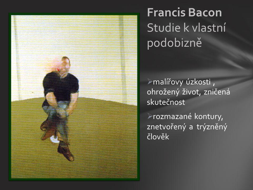  malířovy úzkosti, ohrožený život, zničená skutečnost  rozmazané kontury, znetvořený a trýzněný člověk Francis Bacon Studie k vlastní podobizně