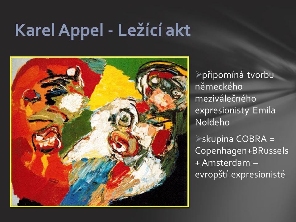  připomíná tvorbu německého meziválečného expresionisty Emila Noldeho  skupina COBRA = Copenhagen+BRussels + Amsterdam – evropští expresionisté Karel Appel - Ležící akt