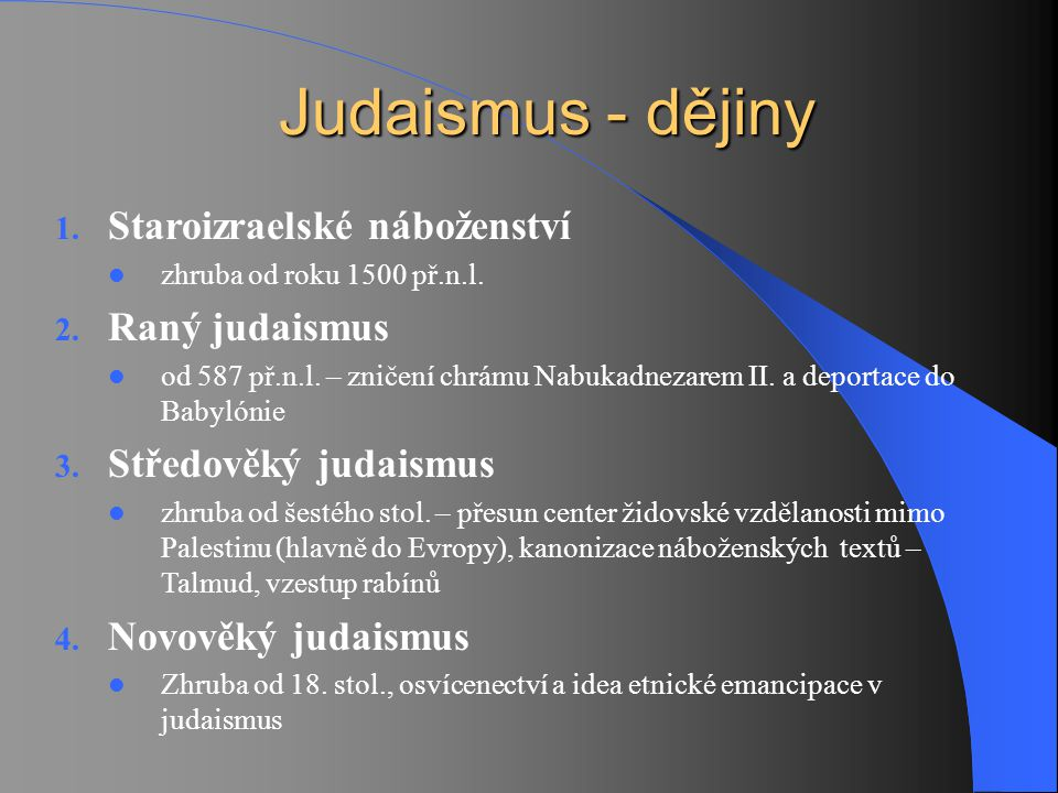 Judaismus - dějiny Judaismus - dějiny 1. Staroizraelské náboženství zhruba od roku 1500 př.n.l. 2. Raný judaismus od 587 př.n.l. – zničení chrámu Nabu