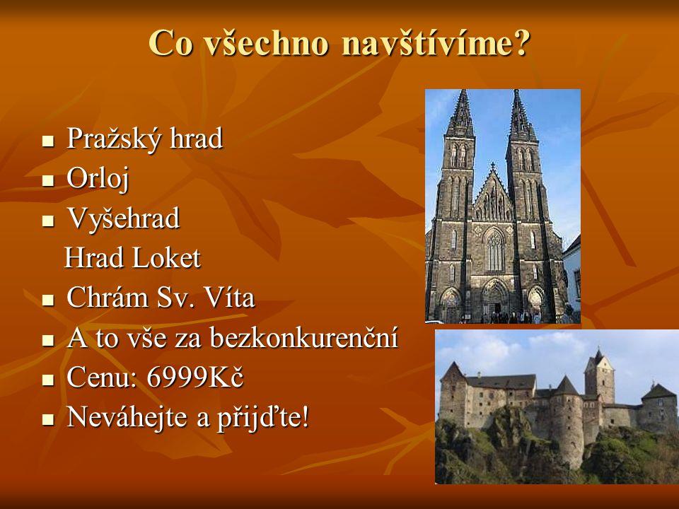 Co všechno navštívíme? Pražský hrad Pražský hrad Orloj Orloj Vyšehrad Vyšehrad Hrad Loket Hrad Loket Chrám Sv. Víta Chrám Sv. Víta A to vše za bezkonk