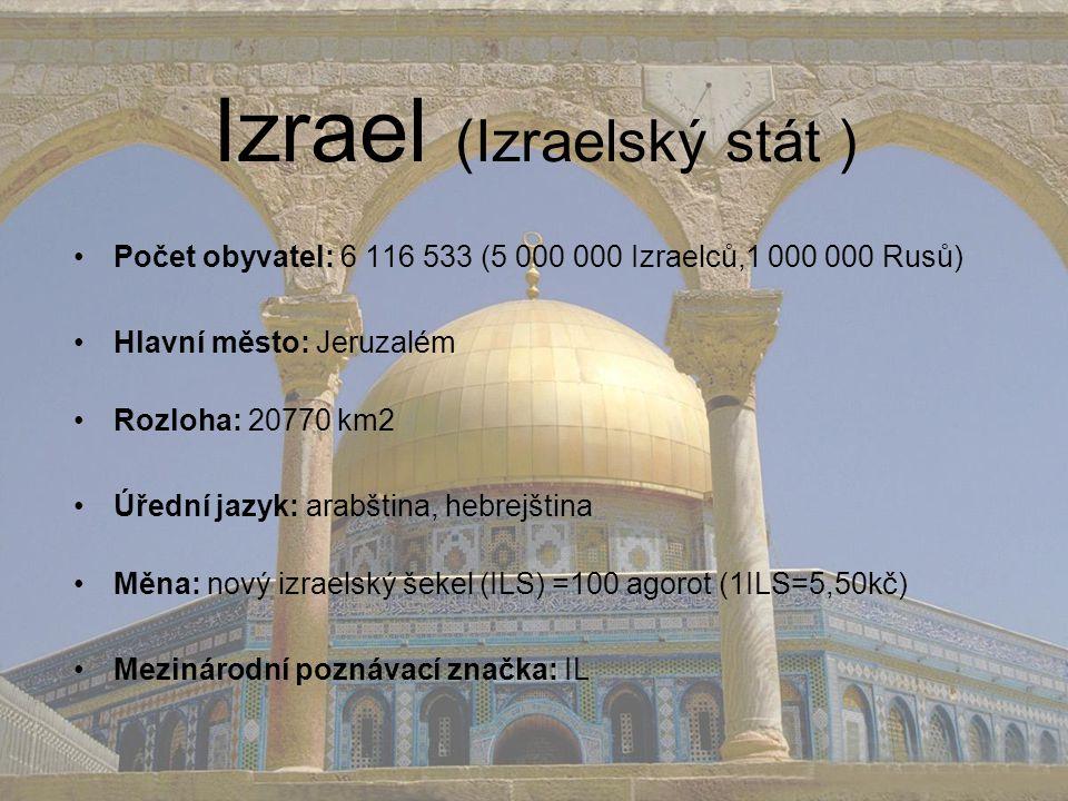 Izrael (Izraelský stát ) Počet obyvatel: 6 116 533 (5 000 000 Izraelců,1 000 000 Rusů) Hlavní město: Jeruzalém Rozloha: 20770 km2 Úřední jazyk: arabština, hebrejština Měna: nový izraelský šekel (ILS) =100 agorot (1ILS=5,50kč) Mezinárodní poznávací značka: IL