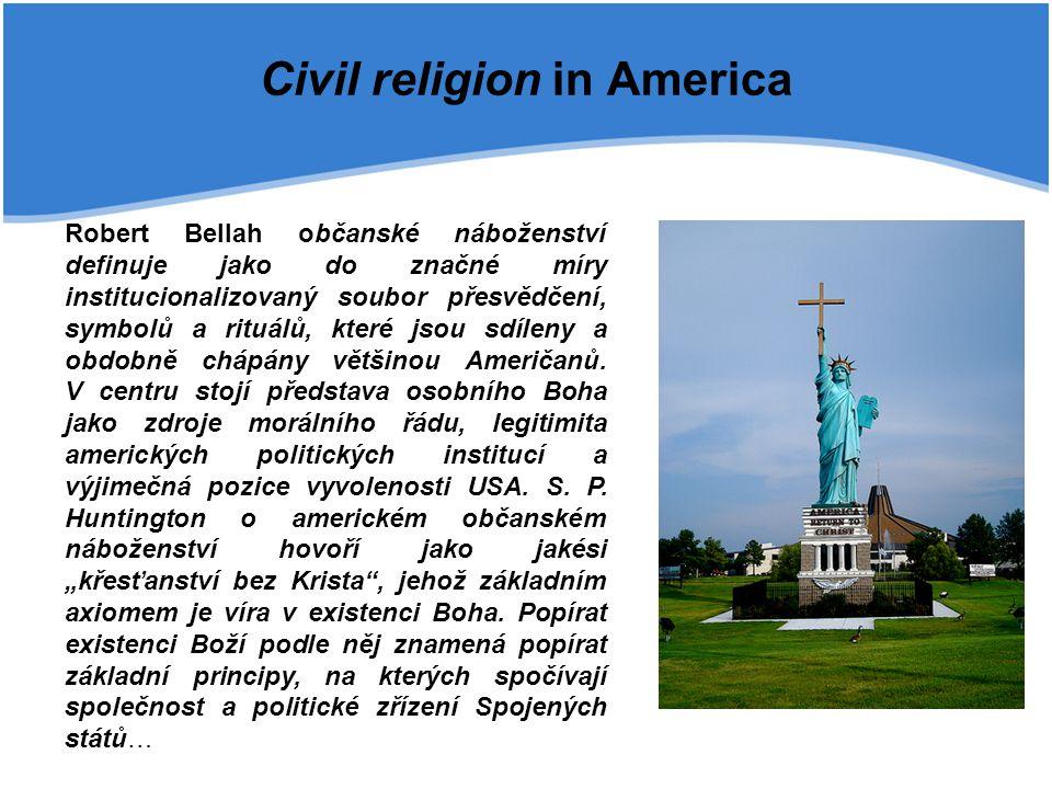 Civil religion in America Robert Bellah občanské náboženství definuje jako do značné míry institucionalizovaný soubor přesvědčení, symbolů a rituálů, které jsou sdíleny a obdobně chápány většinou Američanů.